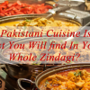 Why Pakistani cuisine is the best you will find in your whole zindagi?